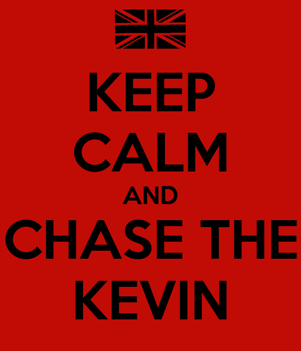KEEP CALM AND CHASE THE KEVIN