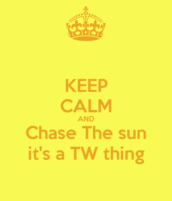 KEEP CALM AND Chase The sun it's a TW thing