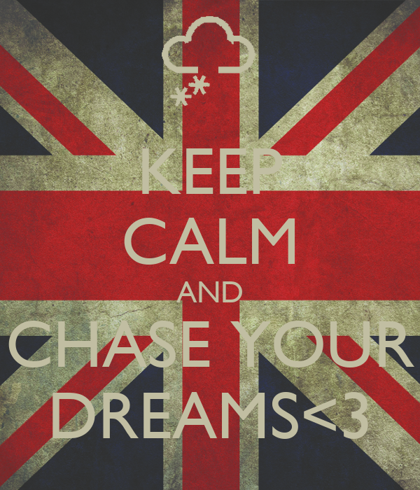 KEEP CALM AND CHASE YOUR DREAMS<3
