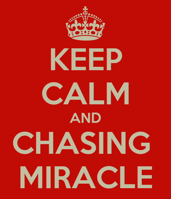 KEEP CALM AND CHASING  MIRACLE