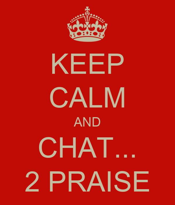 KEEP CALM AND CHAT... 2 PRAISE