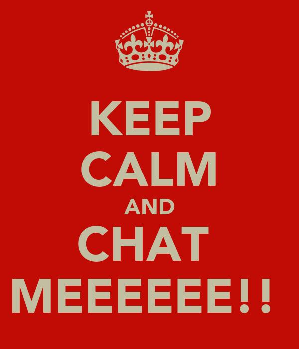 KEEP CALM AND CHAT  MEEEEEE!!