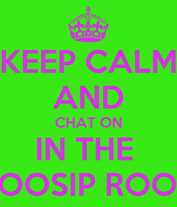 KEEP CALM AND CHAT ON IN THE  GOOSIP ROOM
