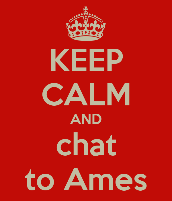 KEEP CALM AND chat to Ames