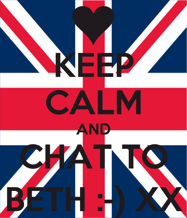 KEEP CALM AND CHAT TO BETH :-) XX