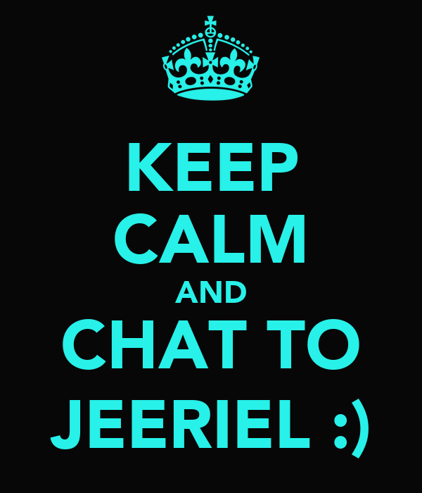 KEEP CALM AND CHAT TO JEERIEL :)