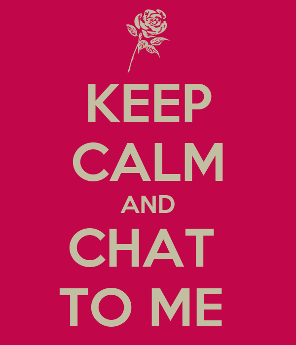 KEEP CALM AND CHAT  TO ME