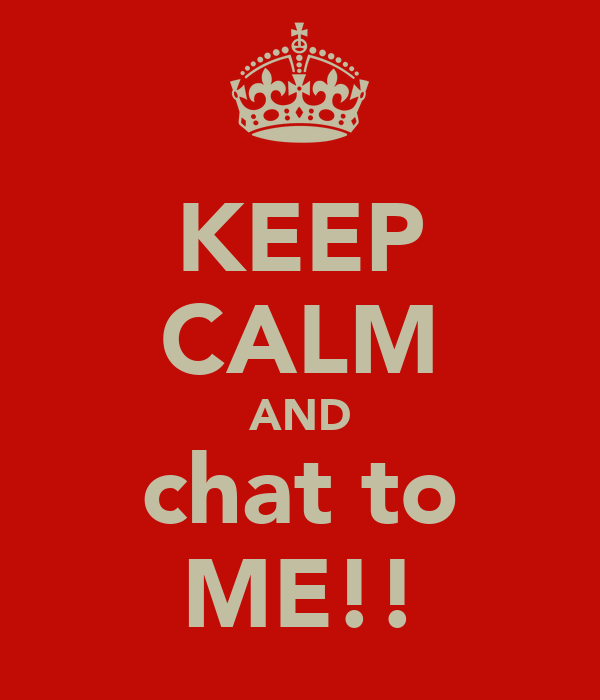 KEEP CALM AND chat to ME!!