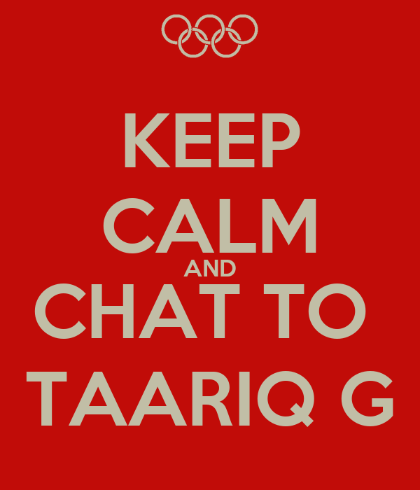 KEEP CALM AND CHAT TO  TAARIQ G