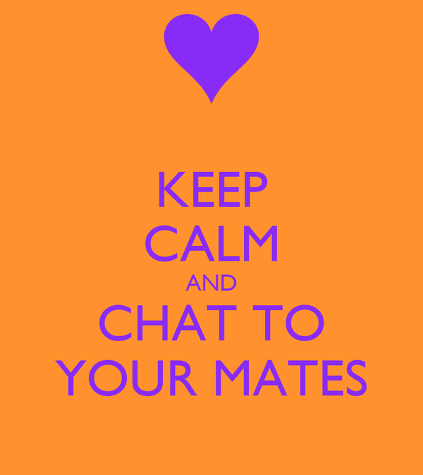 KEEP CALM AND CHAT TO YOUR MATES