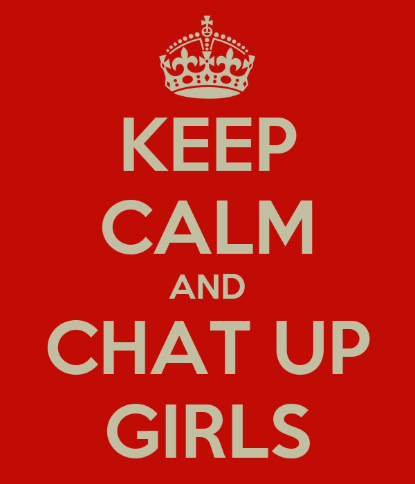 KEEP CALM AND CHAT UP GIRLS