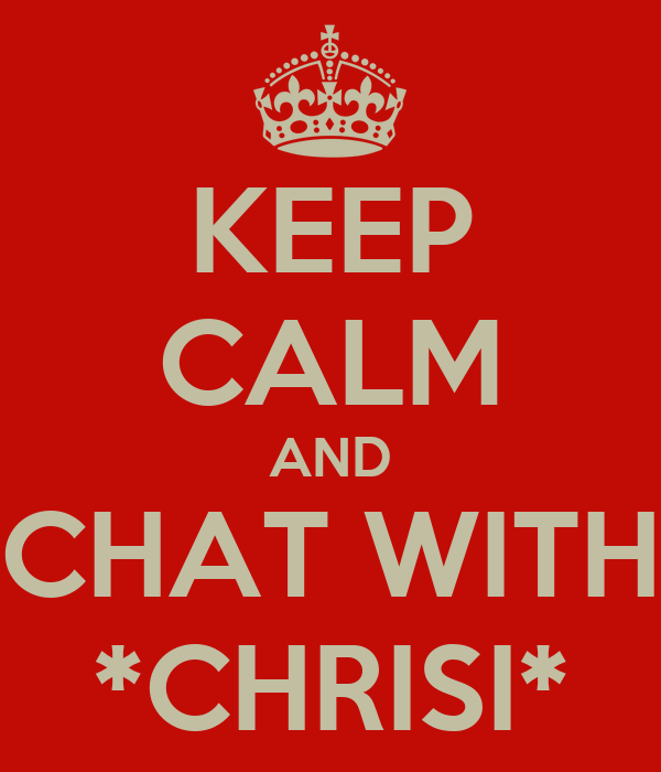 KEEP CALM AND CHAT WITH *CHRISI*