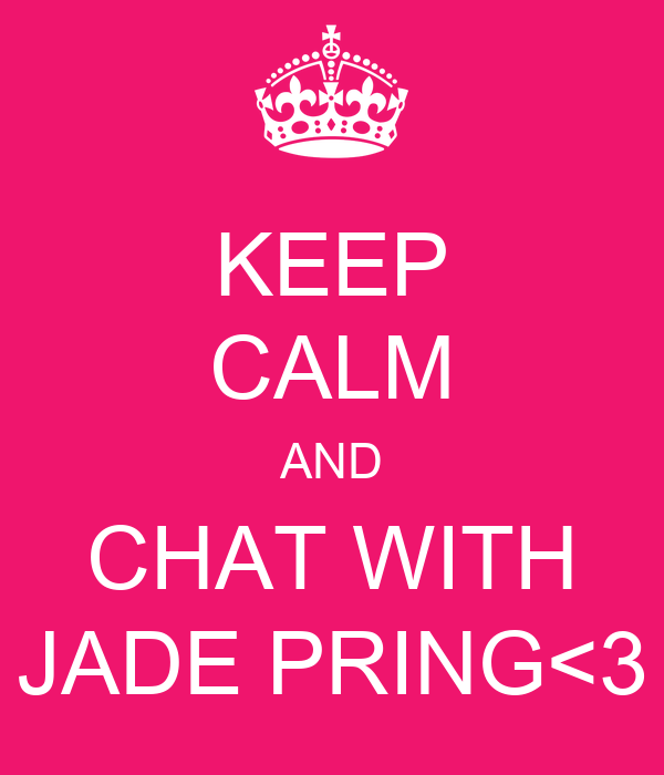 KEEP CALM AND CHAT WITH JADE PRING<3