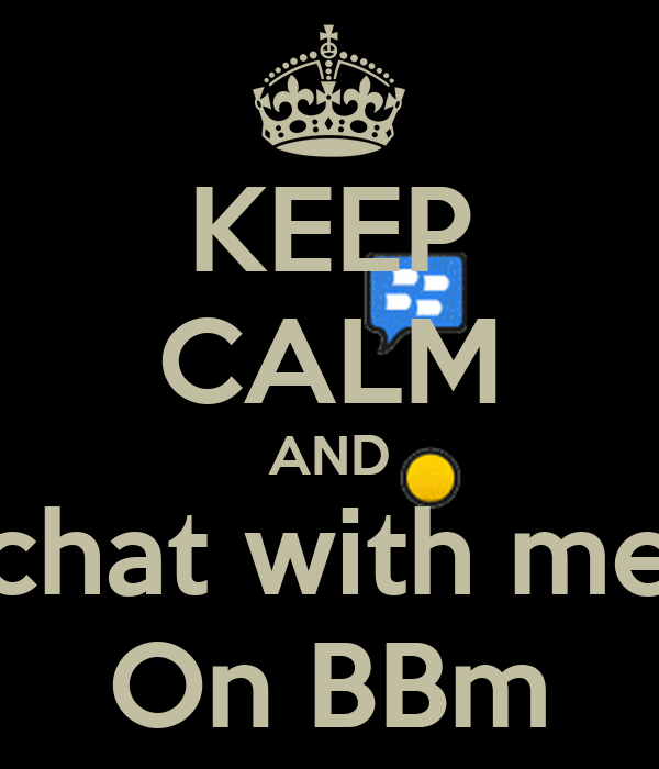KEEP CALM AND chat with me On BBm