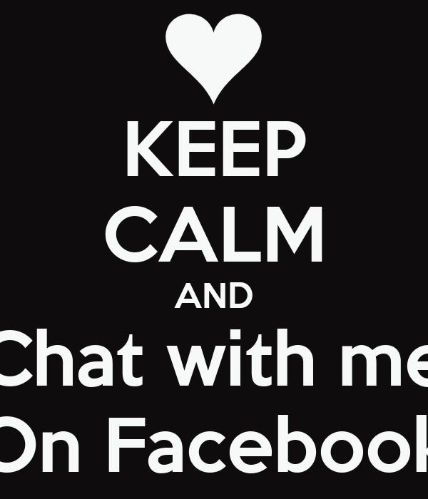 KEEP CALM AND Chat with me On Facebook