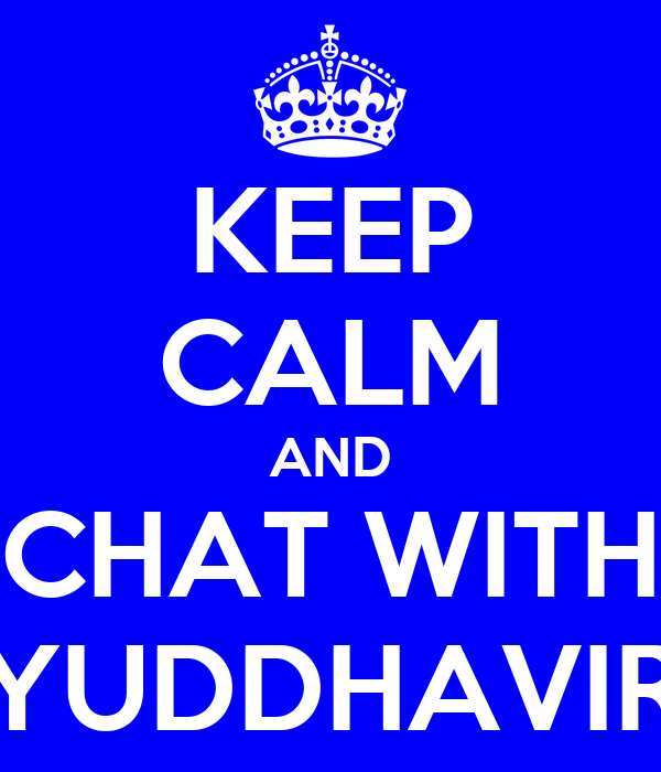 KEEP CALM AND CHAT WITH YUDDHAVIR