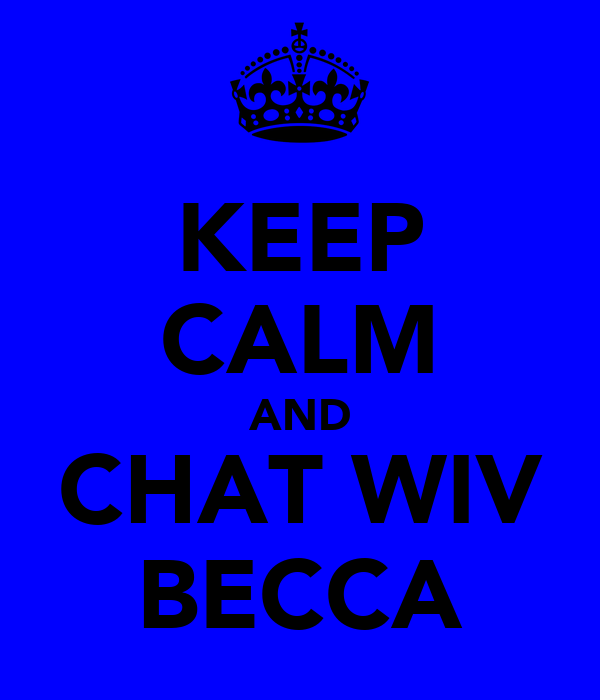 KEEP CALM AND CHAT WIV BECCA