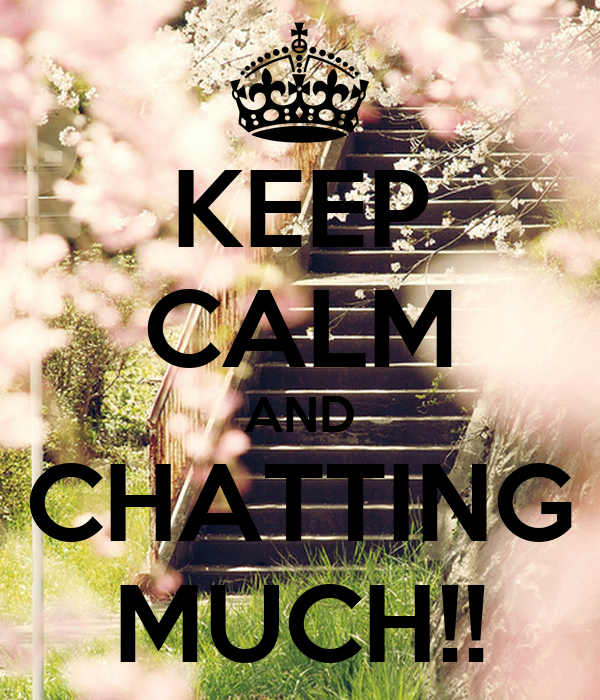 KEEP CALM AND CHATTING MUCH!!