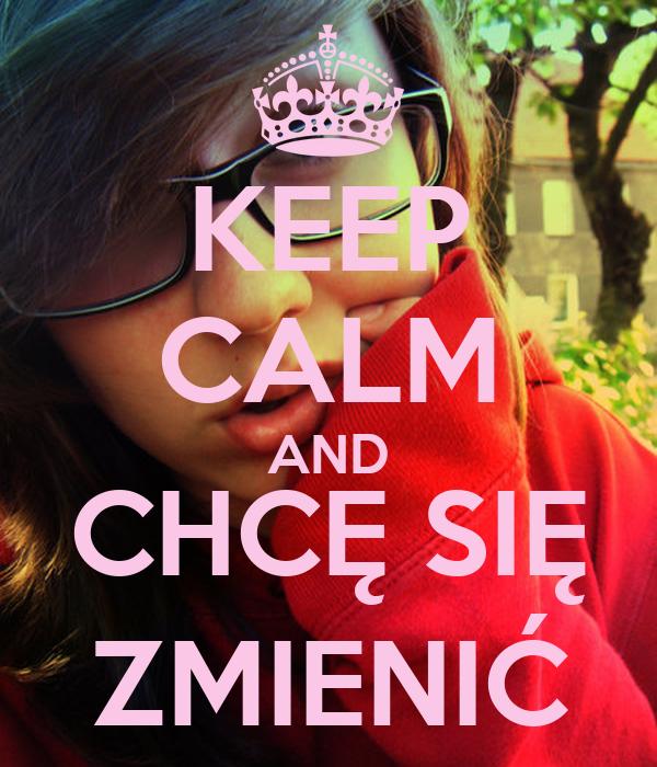 KEEP CALM AND CHCĘ SIĘ ZMIENIĆ