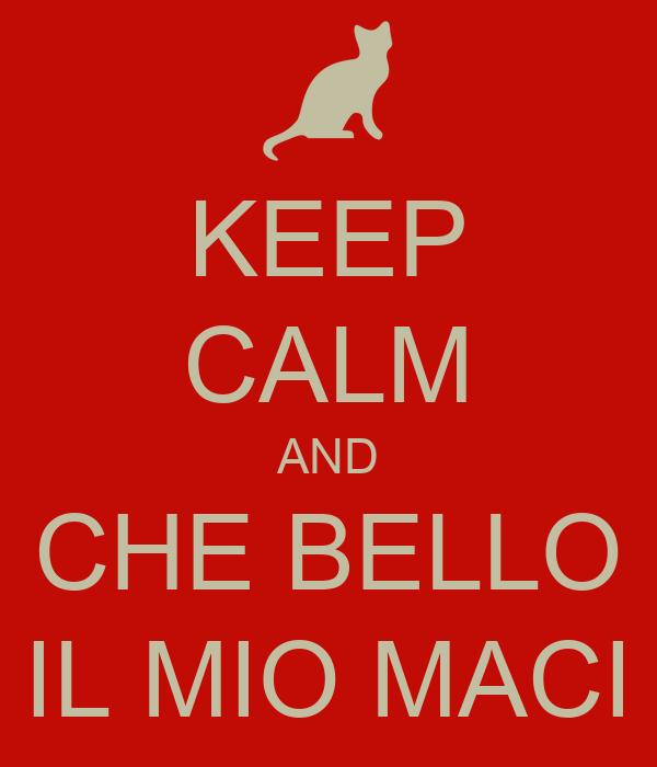KEEP CALM AND CHE BELLO IL MIO MACI