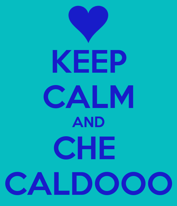 KEEP CALM AND CHE  CALDOOO