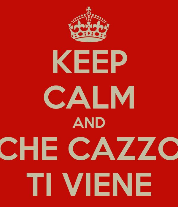 KEEP CALM AND CHE CAZZO TI VIENE