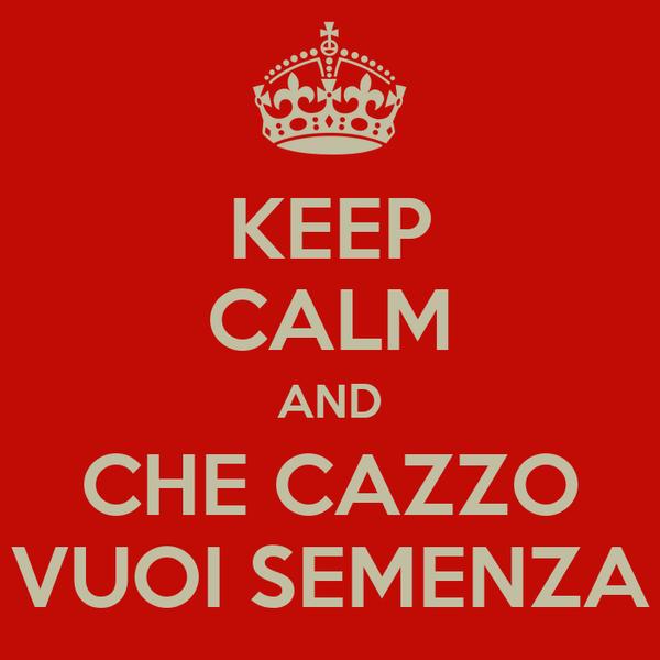 KEEP CALM AND CHE CAZZO VUOI SEMENZA