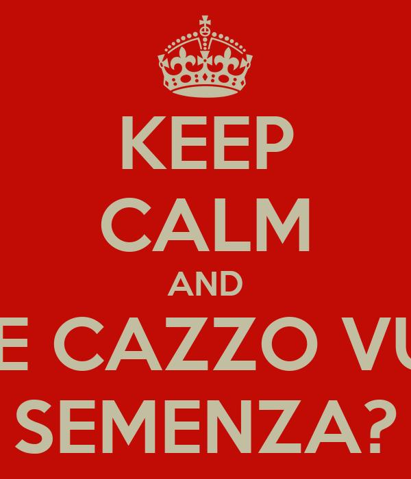 KEEP CALM AND CHE CAZZO VUOI SEMENZA?
