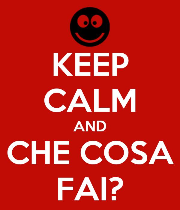 KEEP CALM AND CHE COSA FAI?