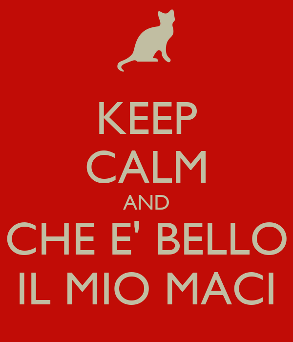 KEEP CALM AND CHE E' BELLO IL MIO MACI