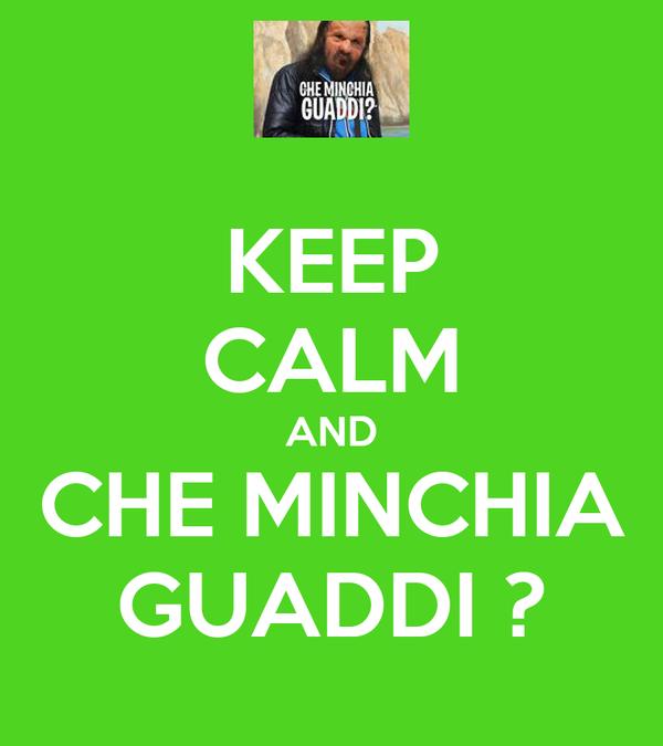 KEEP CALM AND CHE MINCHIA GUADDI ?