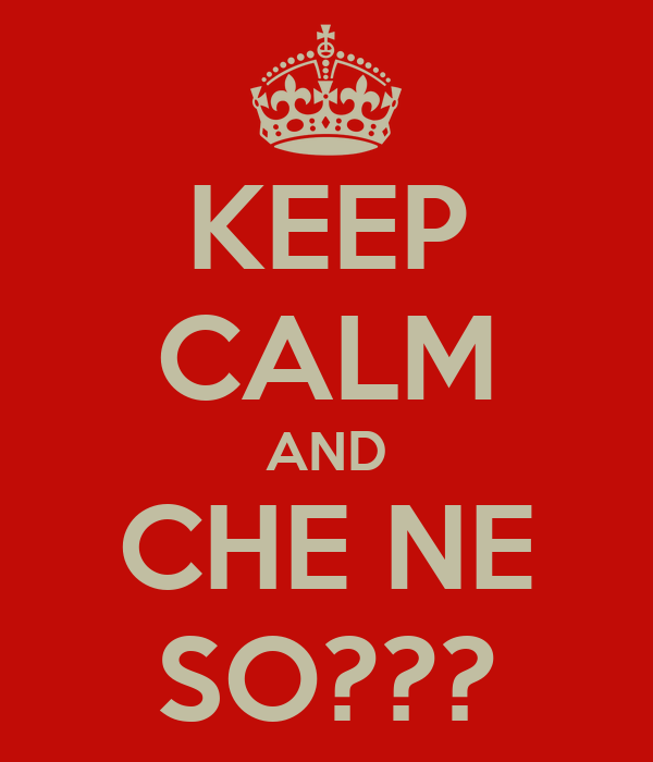 KEEP CALM AND CHE NE SO???