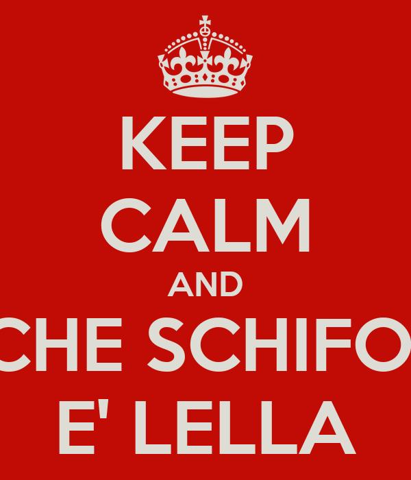 KEEP CALM AND CHE SCHIFO  E' LELLA