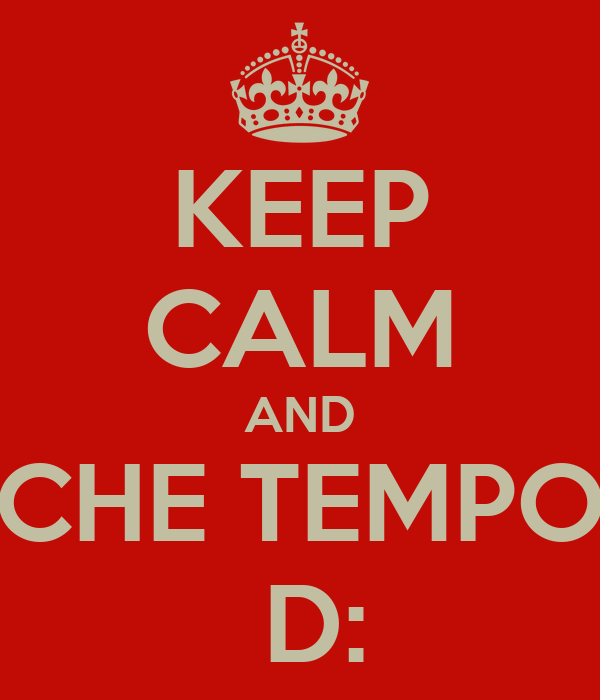 KEEP CALM AND CHE TEMPO  D: