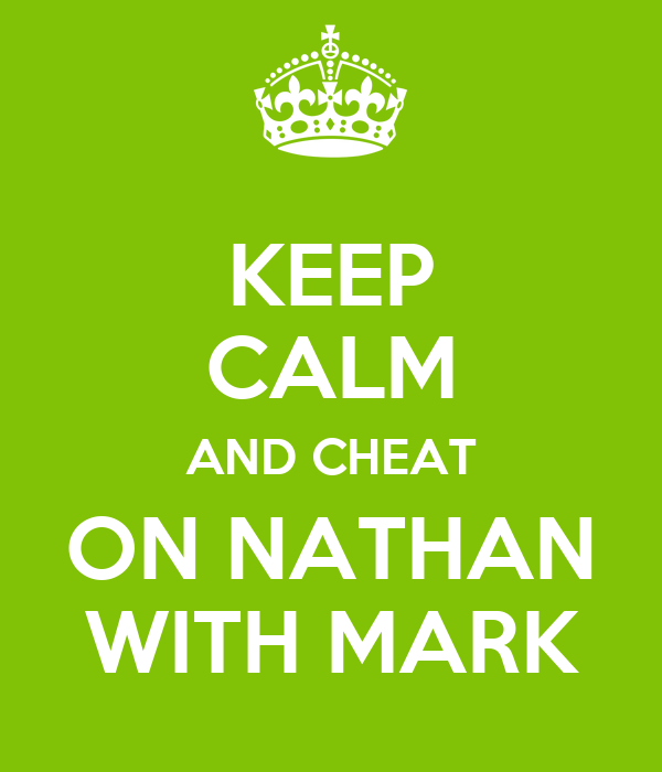 KEEP CALM AND CHEAT ON NATHAN WITH MARK
