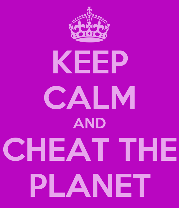KEEP CALM AND CHEAT THE PLANET