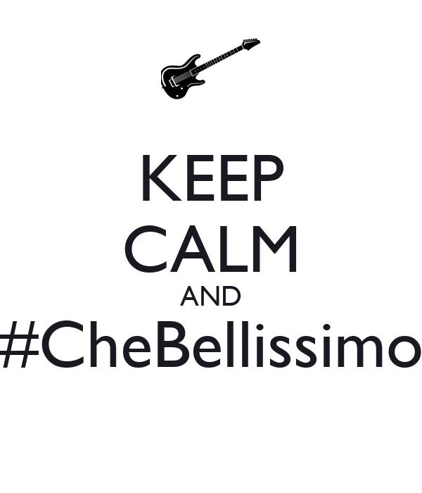 KEEP CALM AND #CheBellissimo