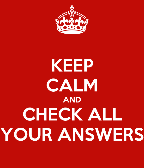 KEEP CALM AND CHECK ALL YOUR ANSWERS