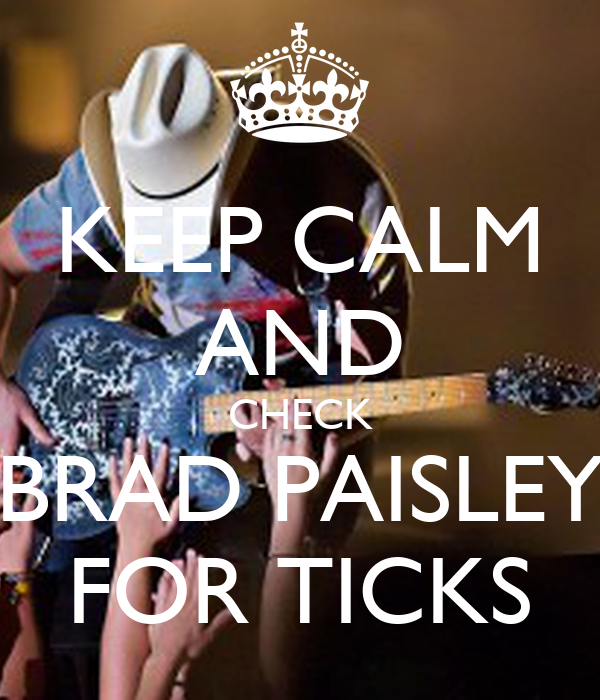 KEEP CALM AND CHECK BRAD PAISLEY FOR TICKS