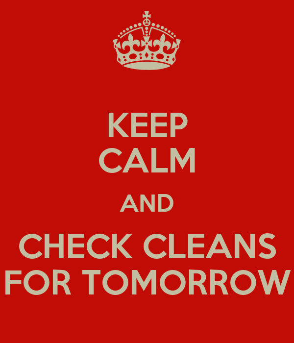 KEEP CALM AND CHECK CLEANS FOR TOMORROW