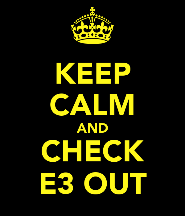 KEEP CALM AND CHECK E3 OUT