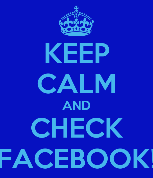 KEEP CALM AND CHECK FACEBOOK!
