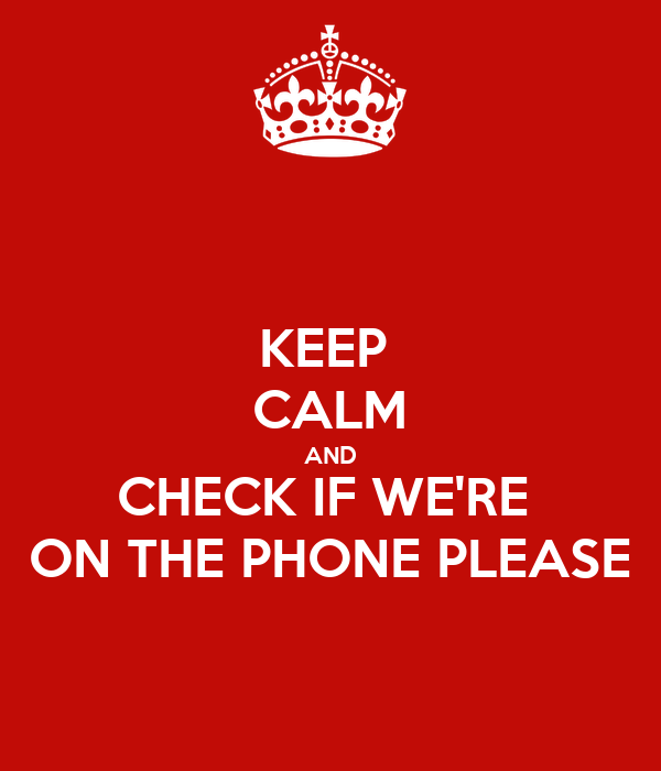 KEEP  CALM AND CHECK IF WE'RE  ON THE PHONE PLEASE