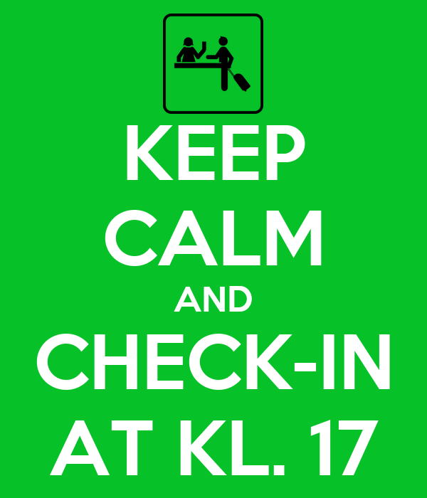 KEEP CALM AND CHECK-IN AT KL. 17