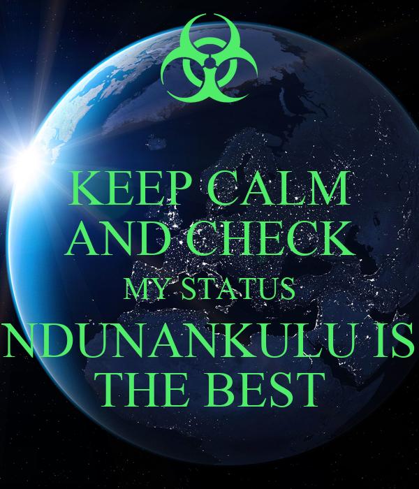 KEEP CALM AND CHECK MY STATUS NDUNANKULU IS THE BEST