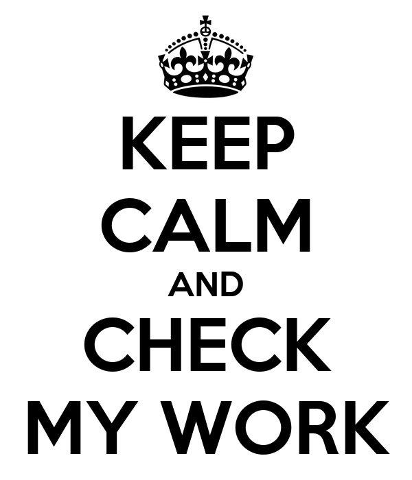 KEEP CALM AND CHECK MY WORK