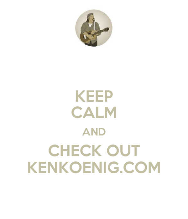 KEEP CALM AND CHECK OUT KENKOENIG.COM