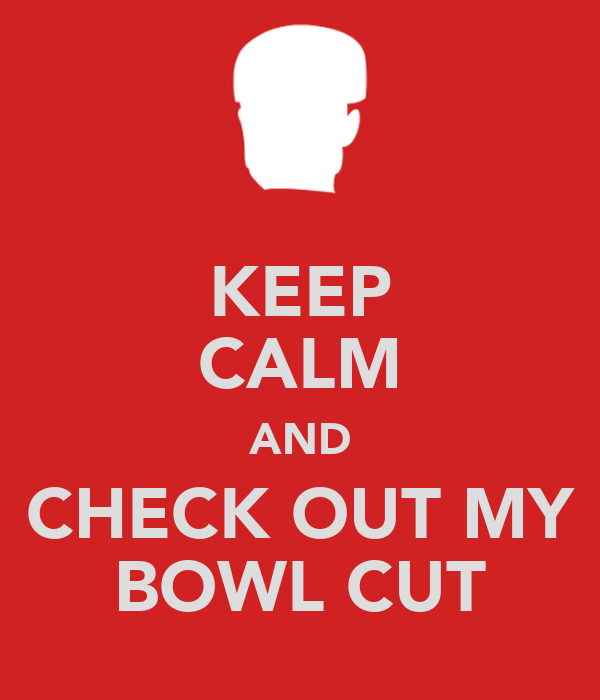 KEEP CALM AND CHECK OUT MY BOWL CUT