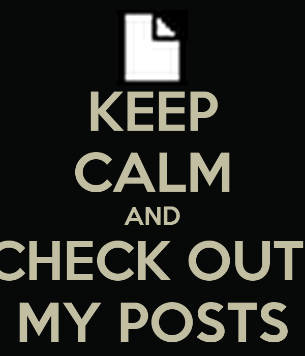 KEEP CALM AND CHECK OUT  MY POSTS