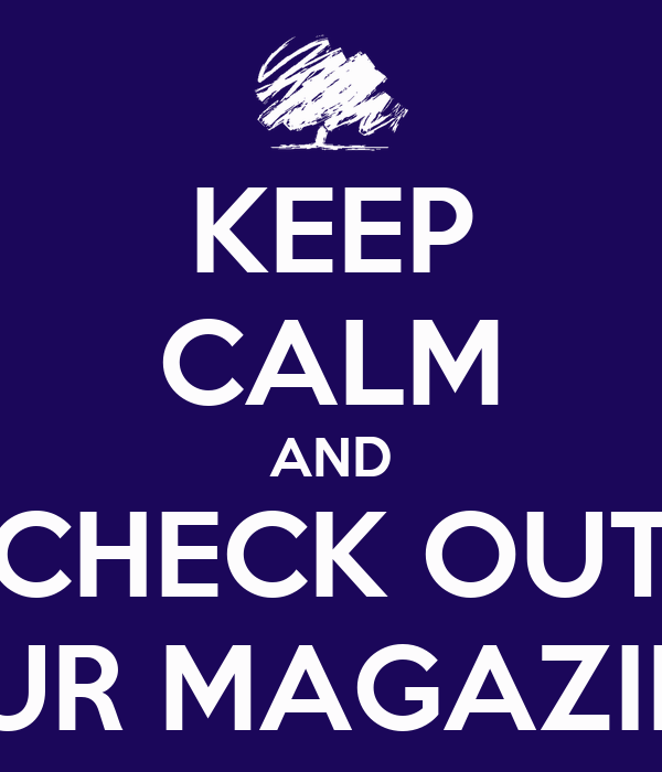 KEEP CALM AND CHECK OUT OUR MAGAZINE